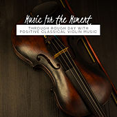 Music for the Moment: Through Rough Day with Positive Classical Violin Music von Various Artists