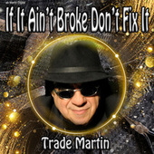 If It Ain't Broke Don't Fix It by Trade Martin