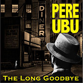 The Long Goodbye de Pere Ubu