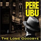 The Long Goodbye von Pere Ubu