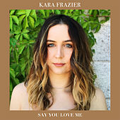 Say You Love Me by Kara Frazier
