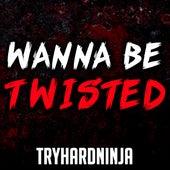Wanna Be Twisted von TryHardNinja