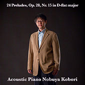 24 Preludes, Op. 28, Nr. 15 in D-flat major (Acoustic Piano Version) by Nobuya  Kobori
