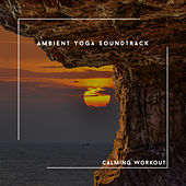 Ambient Yoga Soundtrack - Calming Workout von Relaxing Chill Out Music