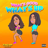 What's Good What's Up by Taylor Girlz