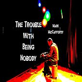 The Trouble With Being Nobody by Mark McCafferty