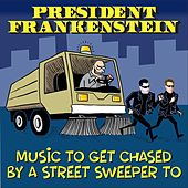 Music to Get Chased by a Street Sweeper To de President Frankenstein