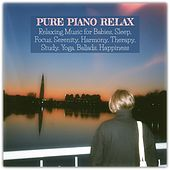 Pure Piano Relax: Relaxing Music for Babies, Sleep, Focus, Serenity, Harmony, Therapy, Study, Yoga, Ballads, Happiness von Various Artists