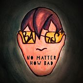 No Matter How Bad by Bangs