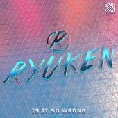 Is It So Wrong by Ryuken