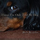 Things I've Only Told My Dog by Rich Reardin