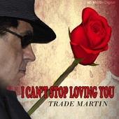 I Can't Stop Loving You by Trade Martin