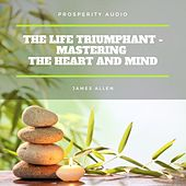 The Life Triumphant - Mastering the Heart and Mind by James Allen