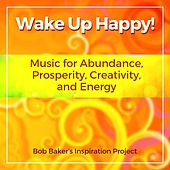 Wake up Happy! Music for Abundance, Prosperity, Creativity, And Energy von Bob Baker's Inspiration Project