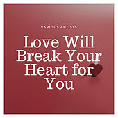 Love Will Break Your Heart for You by Various Artists