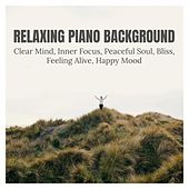 Relaxing Piano Background: Clear Mind, Inner Focus, Peaceful Soul, Bliss, Feeling Alive, Happy Mood von Various Artists