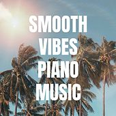 Smooth Vibes Piano Music: Pure Relaxation, Zen, Yoga, Happy Mood, Chill Melody, Serenity, Feeling Good by Various Artists