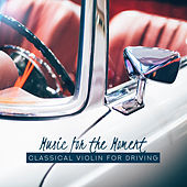 Music for the Moment: Classical Violin for Driving by Various Artists