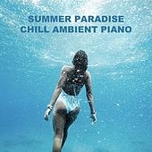 Summer Paradise Chill Ambient Piano by Various Artists
