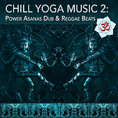Chill Yoga Music 2: Power Asanas Dub & Reggae Beats by Various Artists