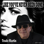 Like You've Never Been Gone by Trade Martin