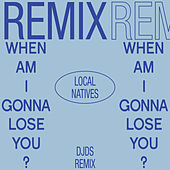 When Am I Gonna Lose You (DJDS Remix) by Local Natives
