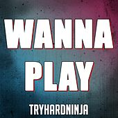 Wanna Play by TryHardNinja