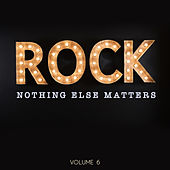 Rock: Nothing Else Matters, Vol. 6 by Various Artists