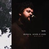Demora, Ainda É Cedo (Deluxe) by Bola