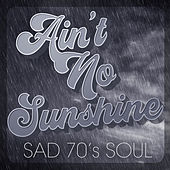 Ain't No Sunshine: Sad 70's Soul by Various Artists