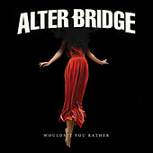 Wouldn't You Rather by Alter Bridge