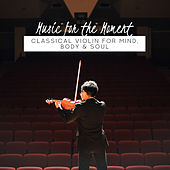 Music for the Moment: Classical Violin for Mind, Body & Soul de Various Artists