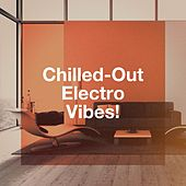 Chilled-Out Electro Vibes! by Various Artists