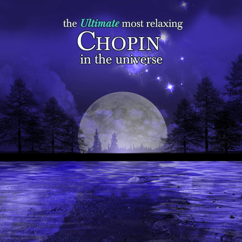 The Ultimate Most Relaxing Chopin in the Universe by Various Artists
