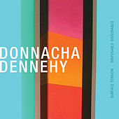 Donnacha Dennehy: Surface Tension & Disposable Dissonance by Various Artists
