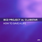 How To Save A Life (BCD Project Vs. Clubstar) de BCD Project