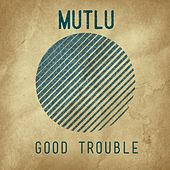 Good Trouble by Mutlu