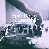 Epic Deep House Chill by Various Artists