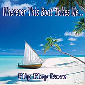 Wherever This Boat Takes Me by Flip Flop Dave