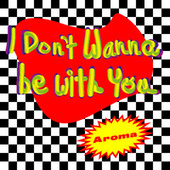 I Don't Wanna Be with You by Aroma
