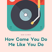 How Come You Do Me Like You Do by Bob Scobey