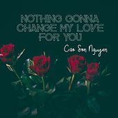 Nothing Gonna Change My Love for You by Cao Son Nguyen