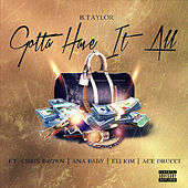 Gotta Have It All (feat. Chris Brown, Ana Baby, Eli Kim & Ace Drucci) van B. Taylor