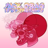 It's Something by Jack Drag