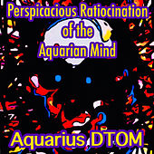 Perspicacious Ratiocination Of The Aquarian Mind by Aquarius DTOM