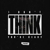 I Don't Think You're Ready by Tank