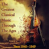 The Greatest Classical Music Through The Ages (Years 1840-1849) by Various Artists