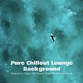 Pure Chillout Lounge Background: Relaxation, Yoga, Zen, Peace, Sleep, Meditation, Focus de Various Artists