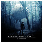 In Too Deep de George White Group
