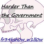Harder Than the Government by Fr34ksh0w_w1ll0w